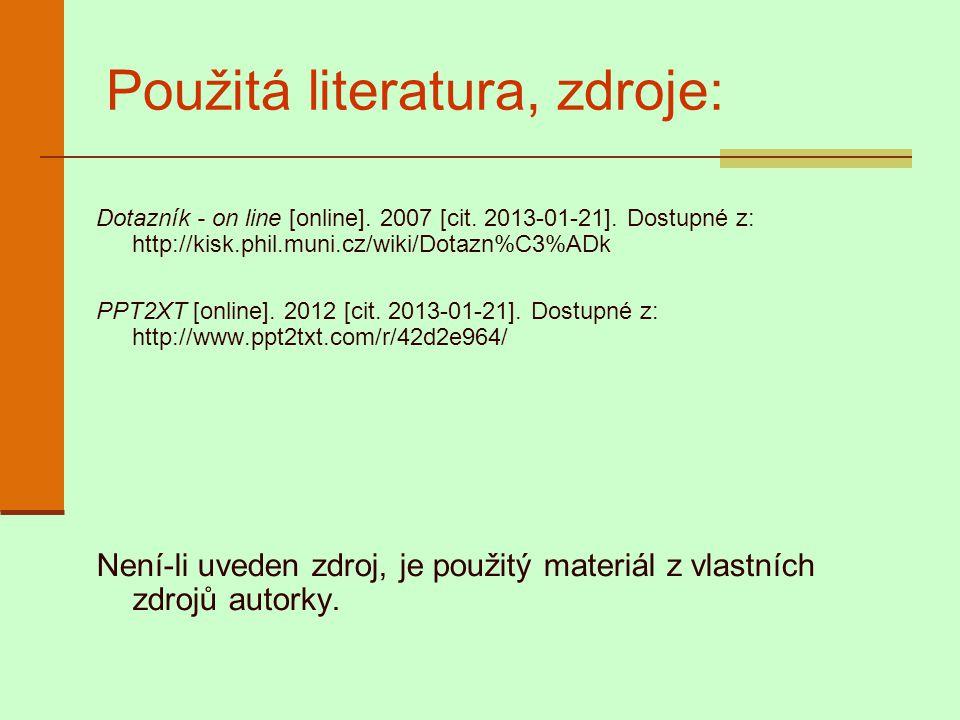 Použitá literatura, zdroje: Dotazník - on line [online]. 2007 [cit. 2013-01-21]. Dostupné z: http://kisk.phil.muni.cz/wiki/Dotazn%C3%ADk PPT2XT [onlin