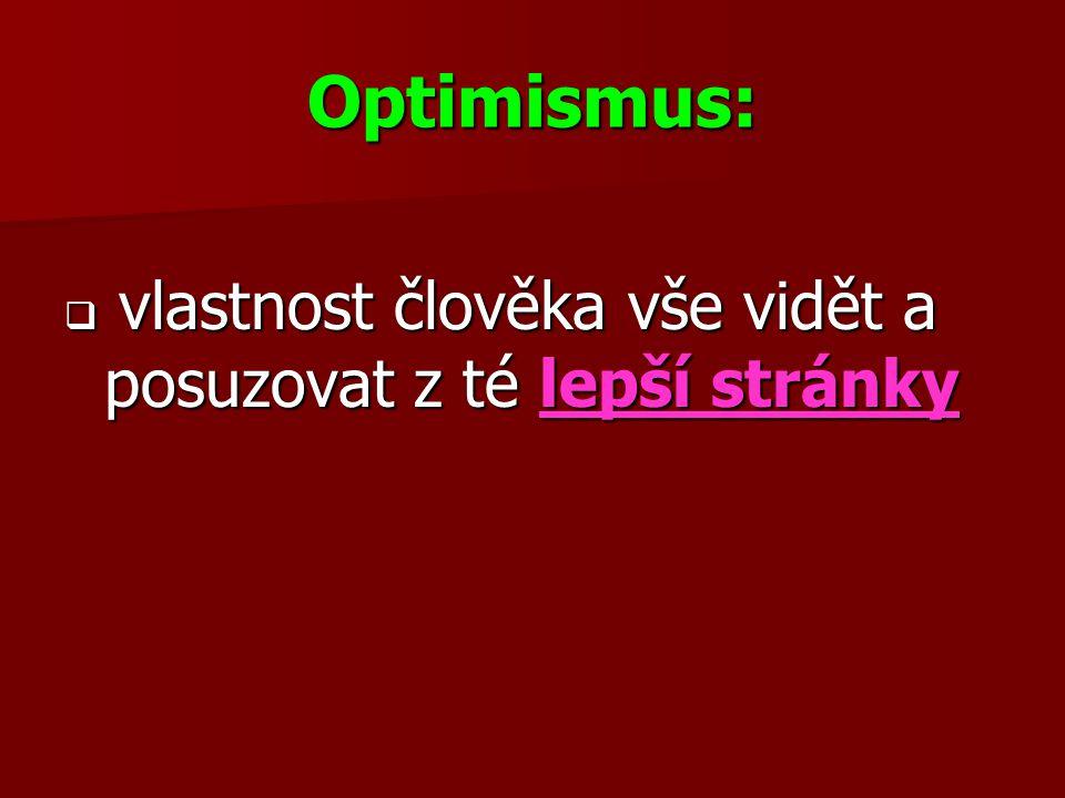 Optimismus:  vlastnost člověka vše vidět a posuzovat z té lepší stránky