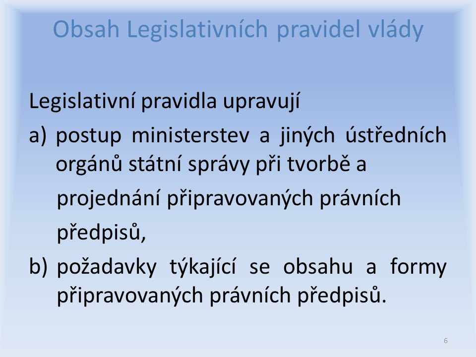 Obsah Legislativních pravidel vlády Legislativní pravidla upravují a)postup ministerstev a jiných ústředních orgánů státní správy při tvorbě a projednání připravovaných právních předpisů, b) požadavky týkající se obsahu a formy připravovaných právních předpisů.