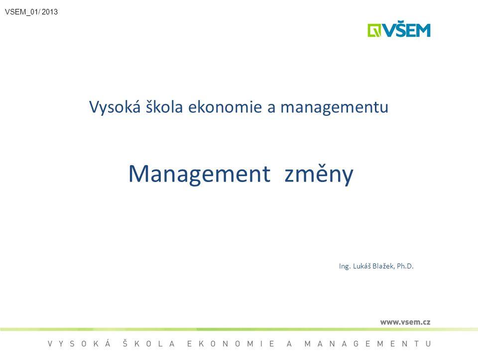 Vysoká škola ekonomie a managementu Management změny Ing. Lukáš Blažek, Ph.D. VSEM_01/ 2013
