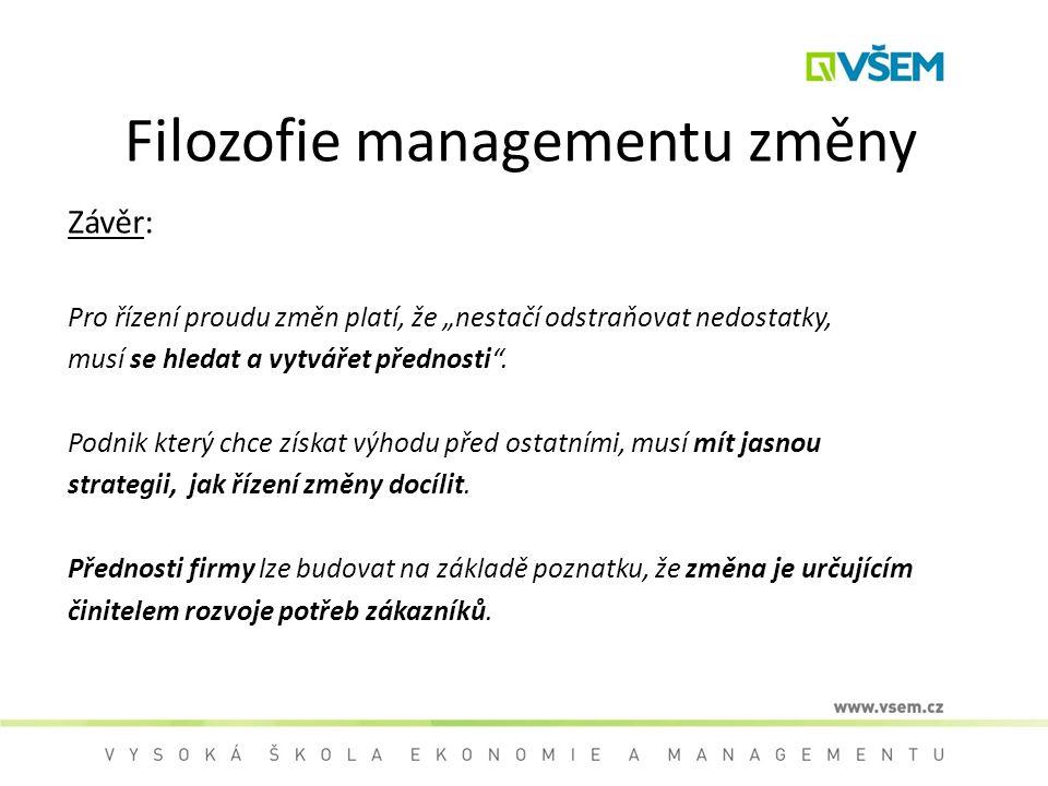 """Filozofie managementu změny Závěr: Pro řízení proudu změn platí, že """"nestačí odstraňovat nedostatky, musí se hledat a vytvářet přednosti"""". Podnik kter"""