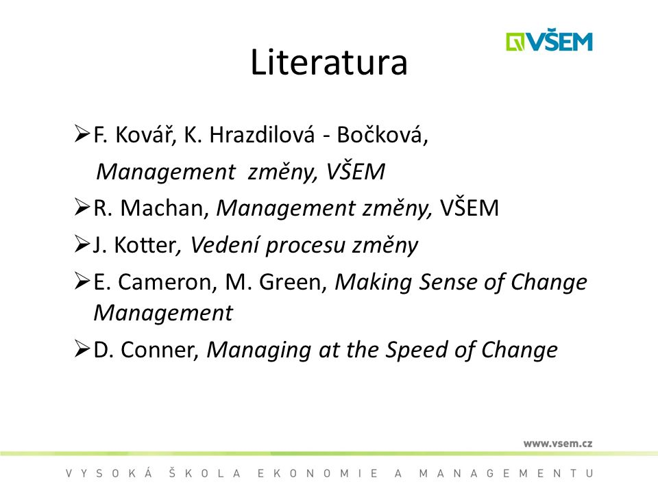 Literatura  F. Kovář, K. Hrazdilová - Bočková, Management změny, VŠEM  R. Machan, Management změny, VŠEM  J. Kotter, Vedení procesu změny  E. Came