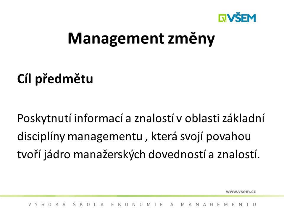 Management změny Cíl předmětu Poskytnutí informací a znalostí v oblasti základní disciplíny managementu, která svojí povahou tvoří jádro manažerských