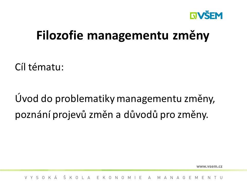 Filozofie managementu změny Cíl tématu: Úvod do problematiky managementu změny, poznání projevů změn a důvodů pro změny.