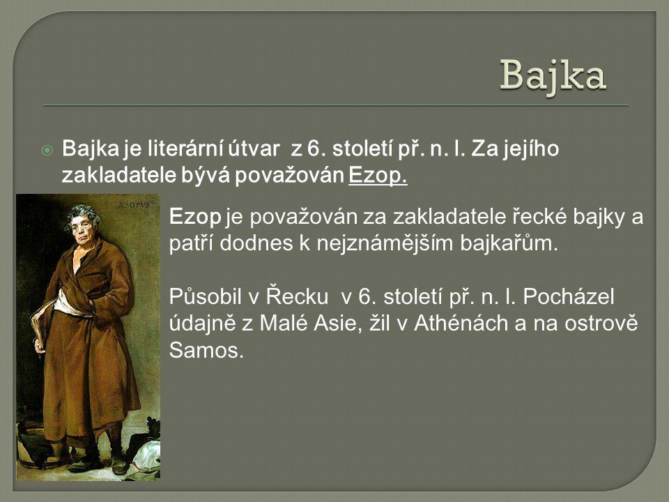  Bajka je literární útvar z 6. století př. n. l. Za jejího zakladatele bývá považován Ezop. Ezop je považován za zakladatele řecké bajky a patří dodn