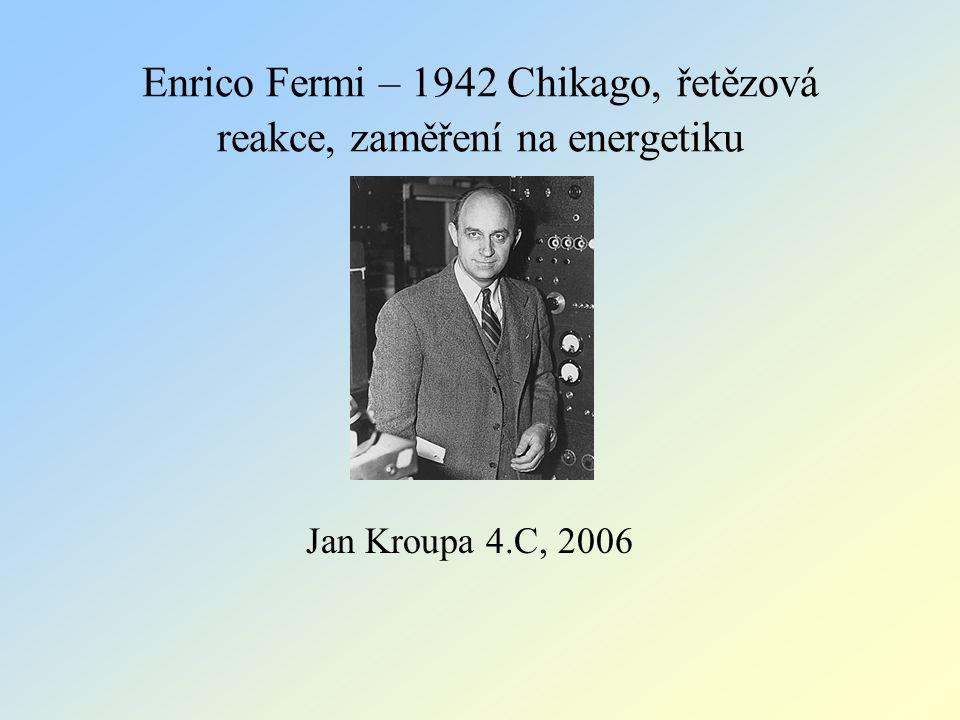 Enrico Fermi – 1942 Chikago, řetězová reakce, zaměření na energetiku Jan Kroupa 4.C, 2006
