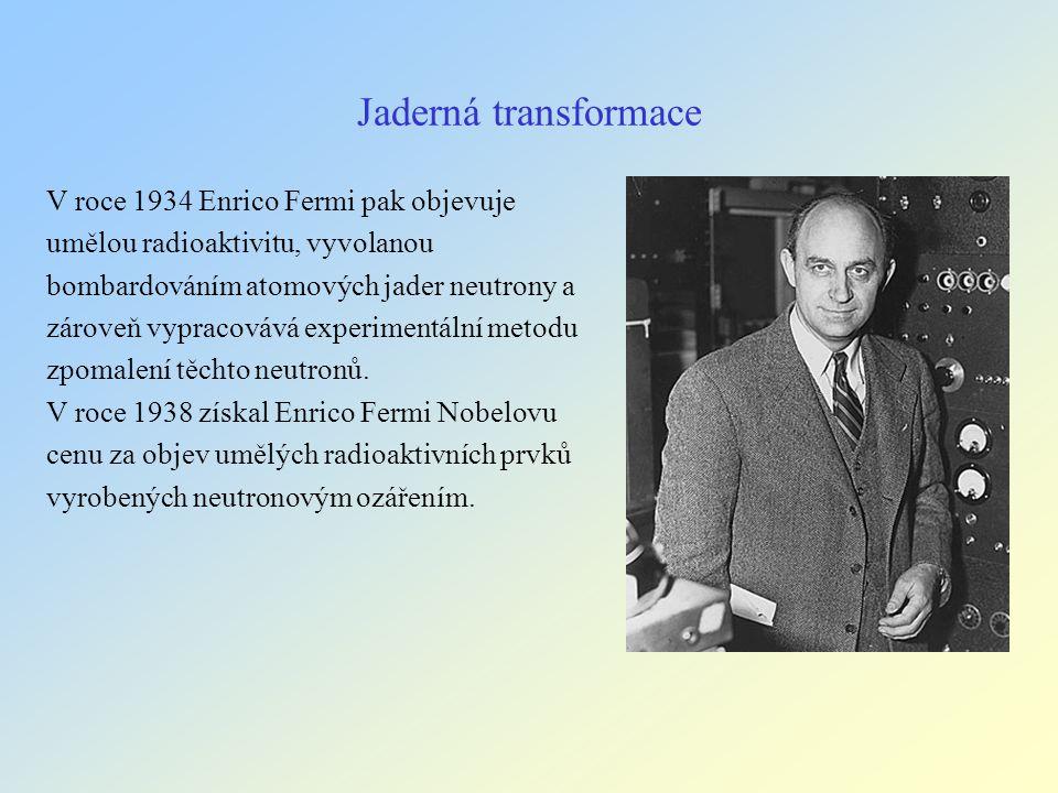 Jaderná transformace V roce 1934 Enrico Fermi pak objevuje umělou radioaktivitu, vyvolanou bombardováním atomových jader neutrony a zároveň vypracovává experimentální metodu zpomalení těchto neutronů.