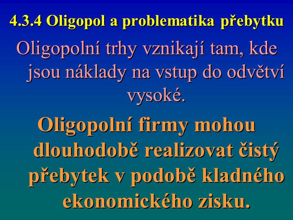 4.3.4 Oligopol a problematika přebytku Oligopolní trhy vznikají tam, kde jsou náklady na vstup do odvětví vysoké. Oligopolní firmy mohou dlouhodobě re