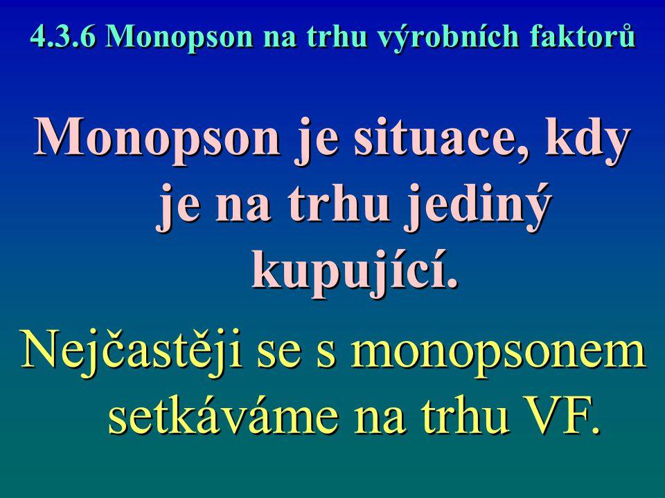 4.3.6 Monopson na trhu výrobních faktorů Monopson je situace, kdy je na trhu jediný kupující. Nejčastěji se s monopsonem setkáváme na trhu VF. Monopso