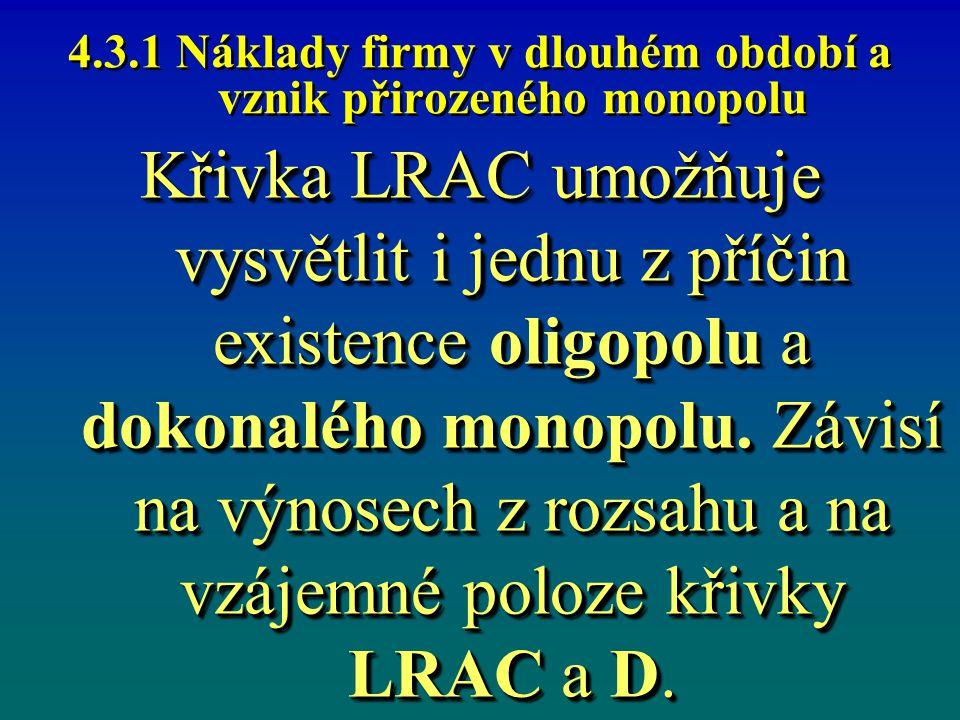 4.3.1 Náklady firmy v dlouhém období a vznik přirozeného monopolu Křivka LRAC umožňuje vysvětlit i jednu z příčin existence oligopolu a dokonalého mon