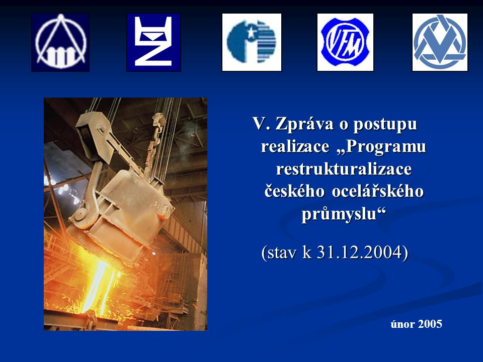 """V. Zpráva o postupu realizace """"Programu restrukturalizace českého ocelářského průmyslu"""" (stav k 31.12.2004) únor 2005"""