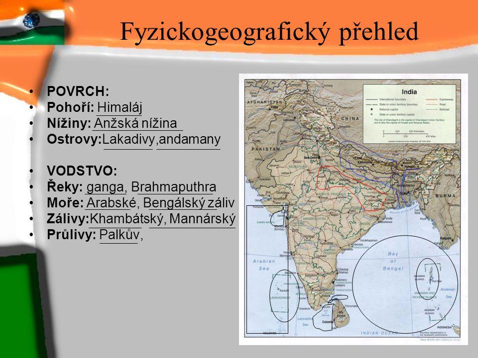Fyzickogeografický přehled POVRCH: Pohoří: Himaláj Nížiny: Anžská nížina Ostrovy:Lakadivy,andamany VODSTVO: Řeky: ganga, Brahmaputhra Moře: Arabské, B