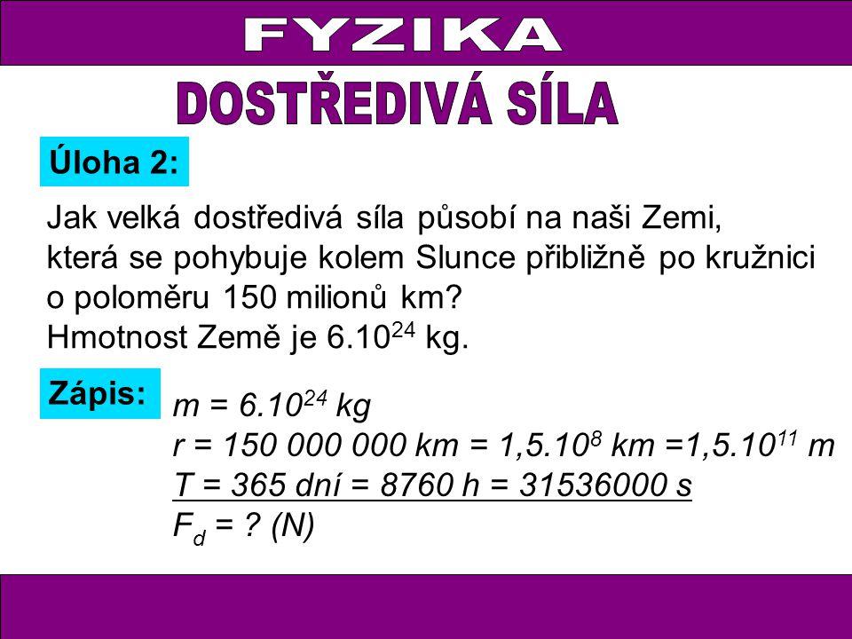 Úloha 2: Zápis: m = 6.10 24 kg r = 150 000 000 km = 1,5.10 8 km =1,5.10 11 m T = 365 dní = 8760 h = 31536000 s F d = ? (N) Jak velká dostředivá síla p