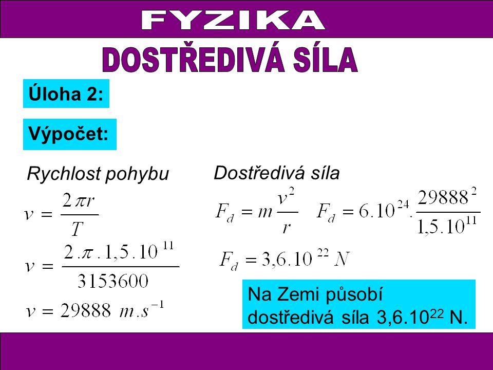 Úloha 2: Výpočet: Rychlost pohybu Dostředivá síla Na Zemi působí dostředivá síla 3,6.10 22 N.