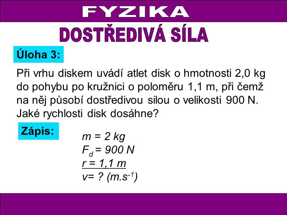 Při vrhu diskem uvádí atlet disk o hmotnosti 2,0 kg do pohybu po kružnici o poloměru 1,1 m, při čemž na něj působí dostředivou silou o velikosti 900 N