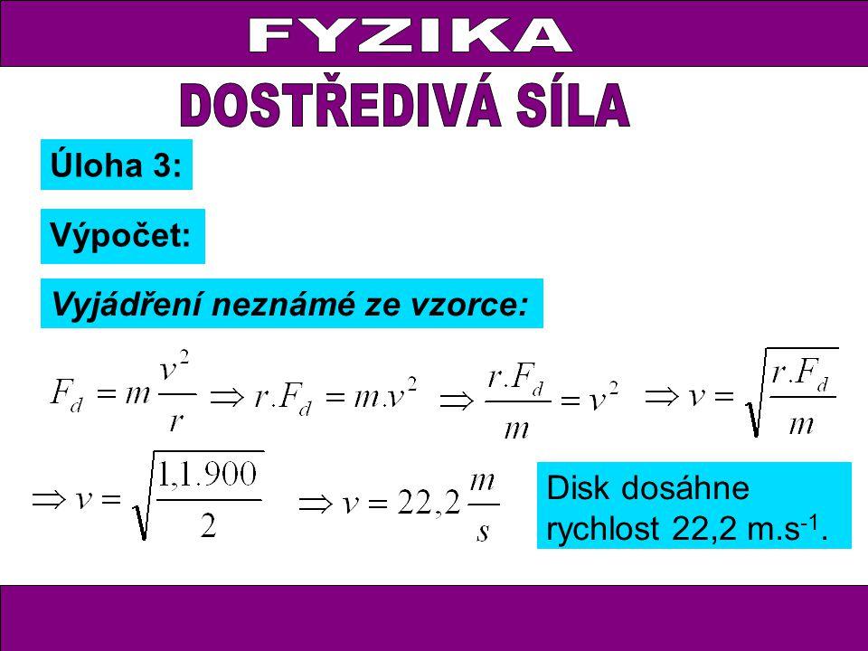 Úloha 3: Výpočet: Vyjádření neznámé ze vzorce: Disk dosáhne rychlost 22,2 m.s -1.