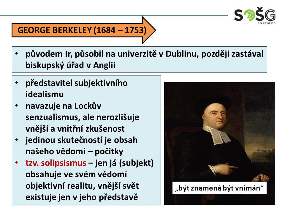 """""""být znamená být vnímán GEORGE BERKELEY (1684 – 1753) původem Ir, působil na univerzitě v Dublinu, později zastával biskupský úřad v Anglii představitel subjektivního idealismu navazuje na Lockův senzualismus, ale nerozlišuje vnější a vnitřní zkušenost jedinou skutečností je obsah našeho vědomí – počitky tzv."""