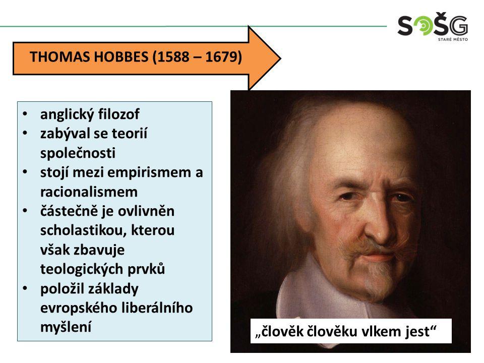 """THOMAS HOBBES (1588 – 1679) """" člověk člověku vlkem jest anglický filozof zabýval se teorií společnosti stojí mezi empirismem a racionalismem částečně je ovlivněn scholastikou, kterou však zbavuje teologických prvků položil základy evropského liberálního myšlení"""