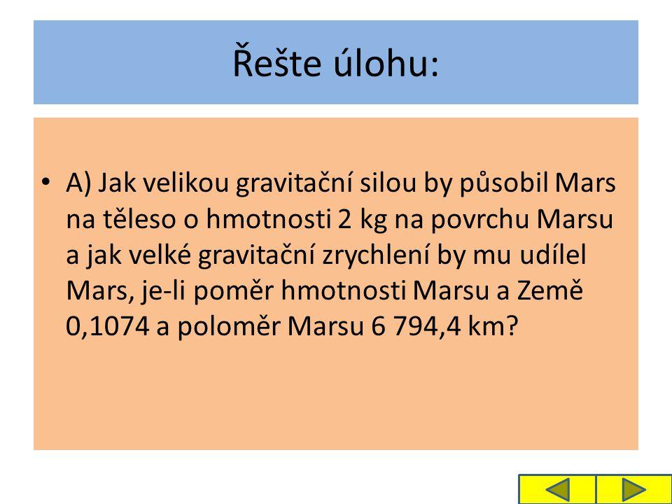 Řešte úlohu: A) Jak velikou gravitační silou by působil Mars na těleso o hmotnosti 2 kg na povrchu Marsu a jak velké gravitační zrychlení by mu udílel Mars, je-li poměr hmotnosti Marsu a Země 0,1074 a poloměr Marsu 6 794,4 km