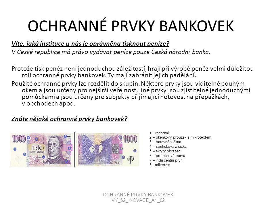OCHRANNÉ PRVKY BANKOVEK Víte, jaká instituce u nás je oprávněna tisknout peníze? V České republice má právo vydávat peníze pouze Česká národní banka.
