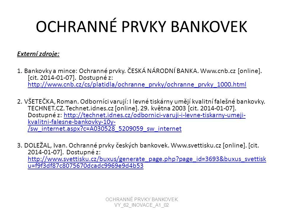 OCHRANNÉ PRVKY BANKOVEK Externí zdroje: 1. Bankovky a mince: Ochranné prvky. ČESKÁ NÁRODNÍ BANKA. Www.cnb.cz [online]. [cit. 2014-01-07]. Dostupné z: