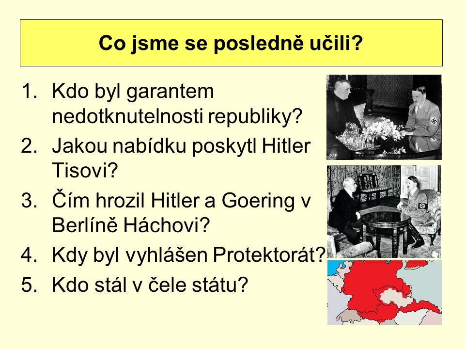 1.Kdo byl garantem nedotknutelnosti republiky? 2.Jakou nabídku poskytl Hitler Tisovi? 3.Čím hrozil Hitler a Goering v Berlíně Háchovi? 4.Kdy byl vyhlá