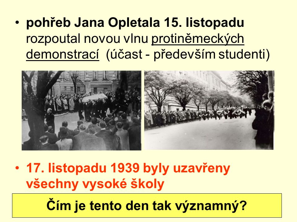 pohřeb Jana Opletala 15. listopadu rozpoutal novou vlnu protiněmeckých demonstrací (účast - především studenti) 17. listopadu 1939 byly uzavřeny všech