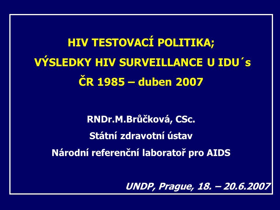 HIV TESTOVACÍ POLITIKA; VÝSLEDKY HIV SURVEILLANCE U IDU´s ČR 1985 – duben 2007 RNDr.M.Brůčková, CSc. Státní zdravotní ústav Národní referenční laborat