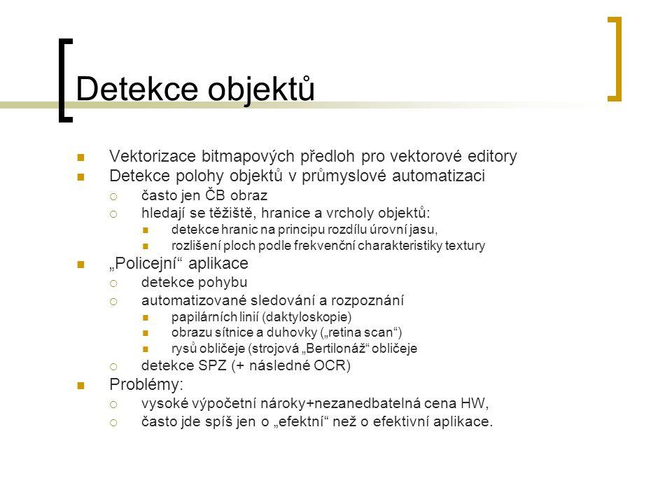 """Detekce objektů Vektorizace bitmapových předloh pro vektorové editory Detekce polohy objektů v průmyslové automatizaci  často jen ČB obraz  hledají se těžiště, hranice a vrcholy objektů: detekce hranic na principu rozdílu úrovní jasu, rozlišení ploch podle frekvenční charakteristiky textury """"Policejní aplikace  detekce pohybu  automatizované sledování a rozpoznání papilárních linií (daktyloskopie) obrazu sítnice a duhovky (""""retina scan ) rysů obličeje (strojová """"Bertilonáž obličeje  detekce SPZ (+ následné OCR) Problémy:  vysoké výpočetní nároky+nezanedbatelná cena HW,  často jde spíš jen o """"efektní než o efektivní aplikace."""