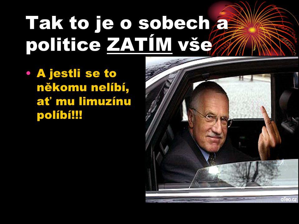 Tak to je o sobech a politice ZATÍM vše A jestli se to někomu nelíbí, ať mu limuzínu políbí!!!