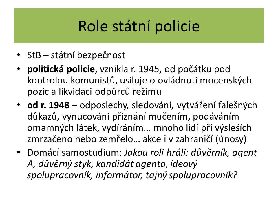 Role státní policie StB – státní bezpečnost politická policie, vznikla r. 1945, od počátku pod kontrolou komunistů, usiluje o ovládnutí mocenských poz