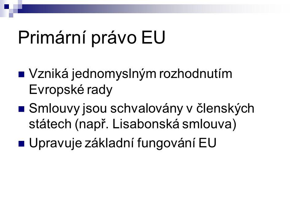 Primární právo EU Vzniká jednomyslným rozhodnutím Evropské rady Smlouvy jsou schvalovány v členských státech (např. Lisabonská smlouva) Upravuje zákla