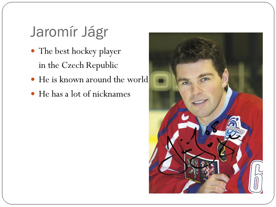 Jaromír Jágr The best hockey player in the Czech Republic He is known around the world He has a lot of nicknames