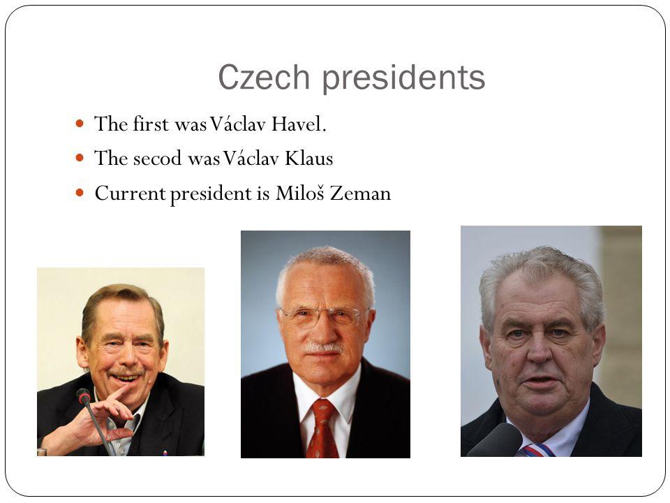Czech presidents The first was Václav Havel. The secod was Václav Klaus Current president is Miloš Zeman