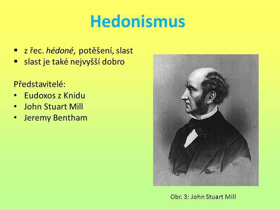 Hedonismus  z řec. hédoné, potěšení, slast  slast je také nejvyšší dobro Představitelé: Eudoxos z Knidu John Stuart Mill Jeremy Bentham Obr. 3: John