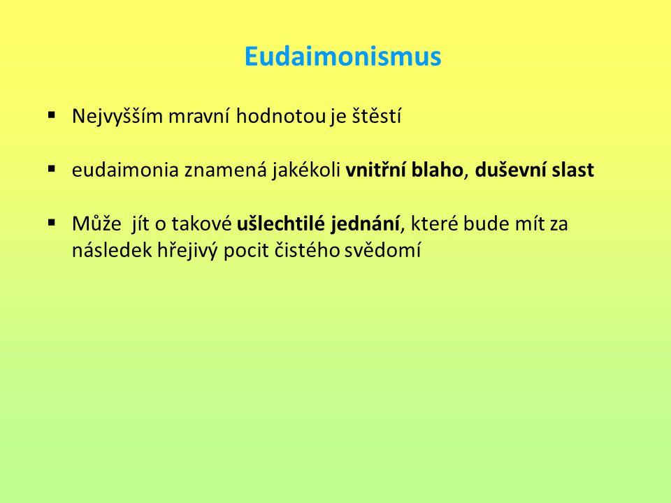 Eudaimonismus  Nejvyšším mravní hodnotou je štěstí  eudaimonia znamená jakékoli vnitřní blaho, duševní slast  Může jít o takové ušlechtilé jednání,