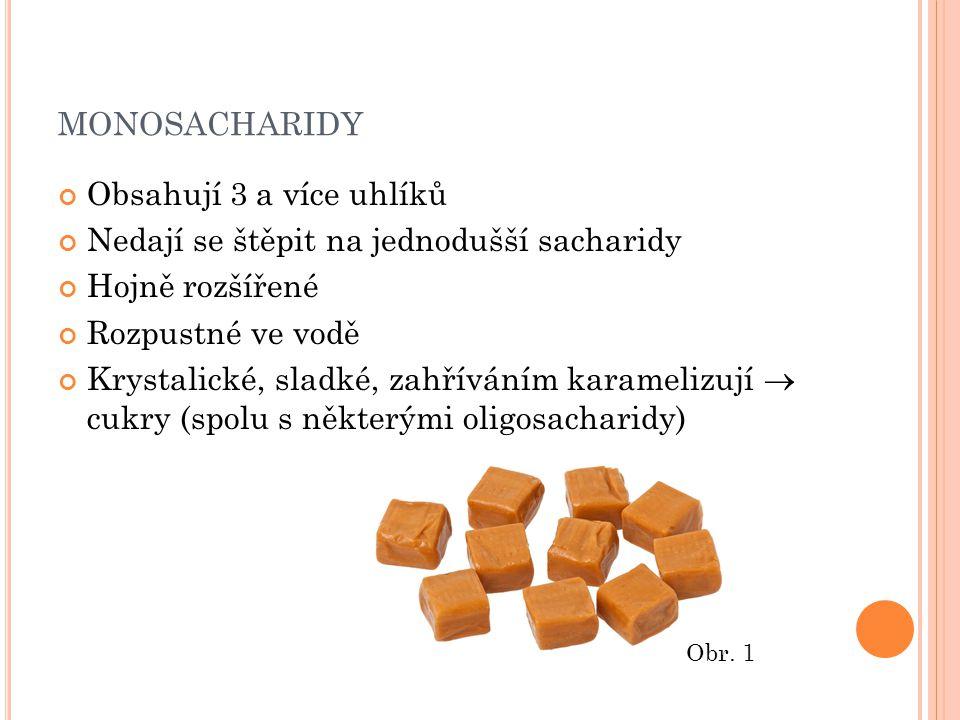 MONOSACHARIDY Obsahují 3 a více uhlíků Nedají se štěpit na jednodušší sacharidy Hojně rozšířené Rozpustné ve vodě Krystalické, sladké, zahříváním karamelizují  cukry (spolu s některými oligosacharidy) Obr.