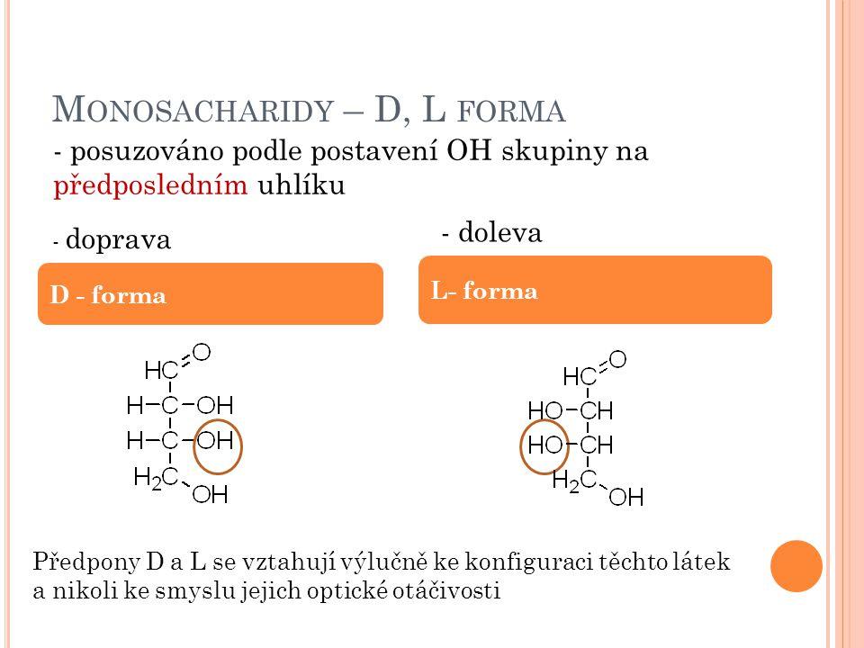 M ONOSACHARIDY – D, L FORMA D - forma L- forma - posuzováno podle postavení OH skupiny na předposledním uhlíku Předpony D a L se vztahují výlučně ke konfiguraci těchto látek a nikoli ke smyslu jejich optické otáčivosti - doprava - doleva