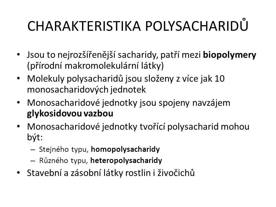 CHARAKTERISTIKA POLYSACHARIDŮ Jsou to nejrozšířenější sacharidy, patří mezi biopolymery (přírodní makromolekulární látky) Molekuly polysacharidů jsou složeny z více jak 10 monosacharidových jednotek Monosacharidové jednotky jsou spojeny navzájem glykosidovou vazbou Monosacharidové jednotky tvořící polysacharid mohou být: – Stejného typu, homopolysacharidy – Různého typu, heteropolysacharidy Stavební a zásobní látky rostlin i živočichů