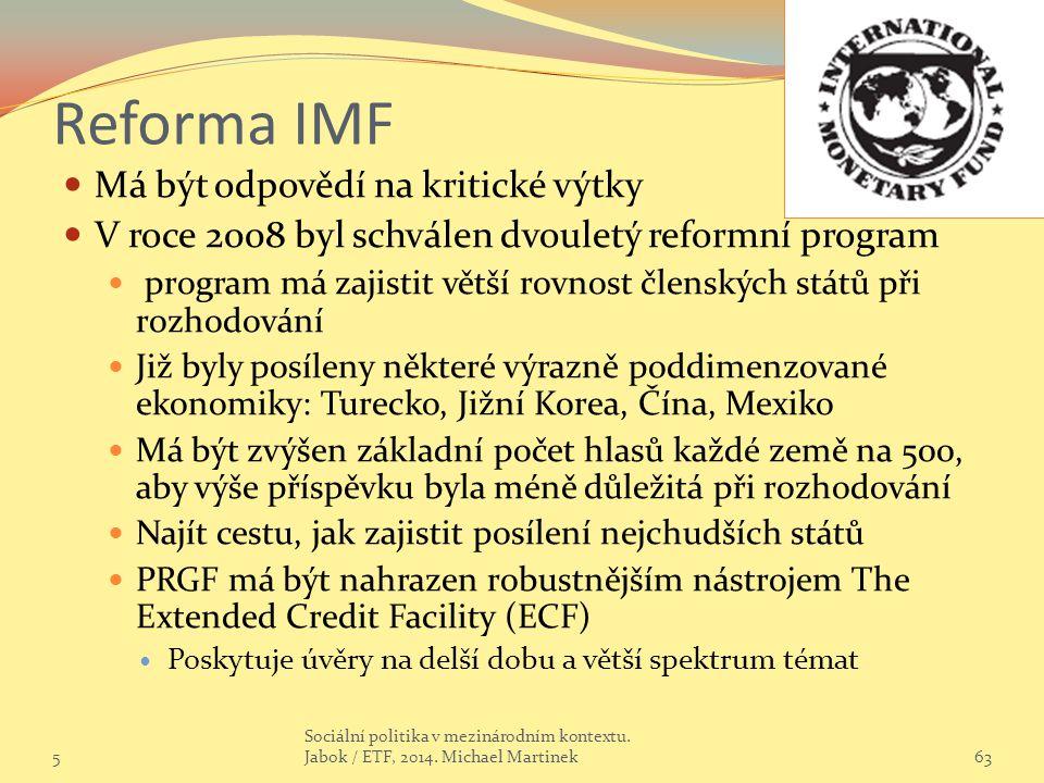 Reforma IMF Má být odpovědí na kritické výtky V roce 2008 byl schválen dvouletý reformní program program má zajistit větší rovnost členských států při rozhodování Již byly posíleny některé výrazně poddimenzované ekonomiky: Turecko, Jižní Korea, Čína, Mexiko Má být zvýšen základní počet hlasů každé země na 500, aby výše příspěvku byla méně důležitá při rozhodování Najít cestu, jak zajistit posílení nejchudších států PRGF má být nahrazen robustnějším nástrojem The Extended Credit Facility (ECF) Poskytuje úvěry na delší dobu a větší spektrum témat 563 Sociální politika v mezinárodním kontextu.