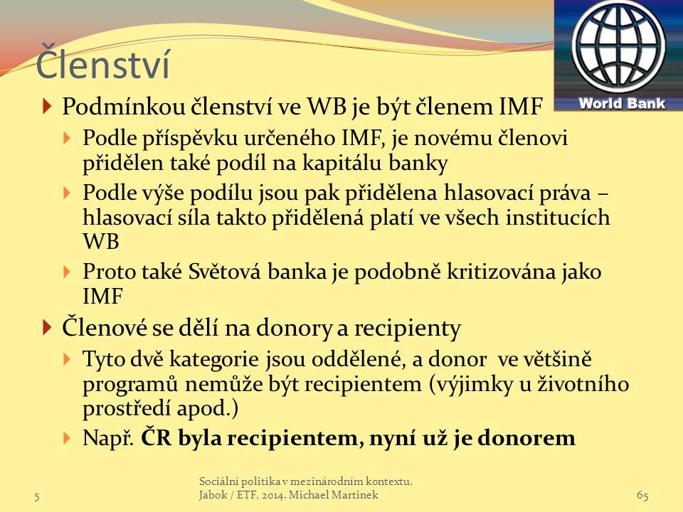 Členství  Podmínkou členství ve WB je být členem IMF  Podle příspěvku určeného IMF, je novému členovi přidělen také podíl na kapitálu banky  Podle výše podílu jsou pak přidělena hlasovací práva – hlasovací síla takto přidělená platí ve všech institucích WB  Proto také Světová banka je podobně kritizována jako IMF  Členové se dělí na donory a recipienty  Tyto dvě kategorie jsou oddělené, a donor ve většině programů nemůže být recipientem (výjimky u životního prostředí apod.)  Např.