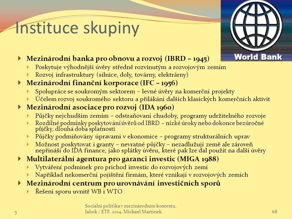 Instituce skupiny  Mezinárodní banka pro obnovu a rozvoj (IBRD – 1945)  Poskytuje výhodnější úvěry středně rozvinutým a rozvojovým zemím  Rozvoj infrastruktury (silnice, doly, továrny, elektrárny)  Mezinárodní finanční korporace (IFC – 1956)  Spolupráce se soukromým sektorem – levné úvěry na komerční projekty  Účelem rozvoj soukromého sektoru a přilákání dalších klasických komerčních aktivit  Mezinárodní asociace pro rozvoj (IDA 1960)  Půjčky nejchudším zemím – odstraňovaní chudoby, programy udržitelného rozvoje  Rozdílné podmínky poskytování úvěrů od IBRD – nízké úroky nebo dokonce bezúročné půjčky, dlouhá doba splatnosti  Půjčky podmiňovány úpravami v ekonomice – programy strukturálních uprav  Možnost poskytovat i granty – nevratné půjčky – nezadlužují země ale zároveň nepřináší do IDA finance, jako splátky úvěru, které pak lze dal použít na další úvěry  Multilaterální agentura pro garanci investic (MIGA 1988)  Vytváření podminek pro prichod investic do rozvojových zemí  Například nekomerční pojištění firmám, které vznikají v rozvojových zemích  Mezinárodní centrum pro urovnávání investičních sporů  Řešení sporu uvnitř WB i WTO 568 Sociální politika v mezinárodním kontextu.