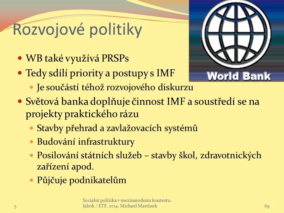 Rozvojové politiky WB také využívá PRSPs Tedy sdílí priority a postupy s IMF Je součástí téhož rozvojového diskurzu Světová banka doplňuje činnost IMF a soustředí se na projekty praktického rázu Stavby přehrad a zavlažovacích systémů Budování infrastruktury Posilování státních služeb – stavby škol, zdravotnických zařízení apod.