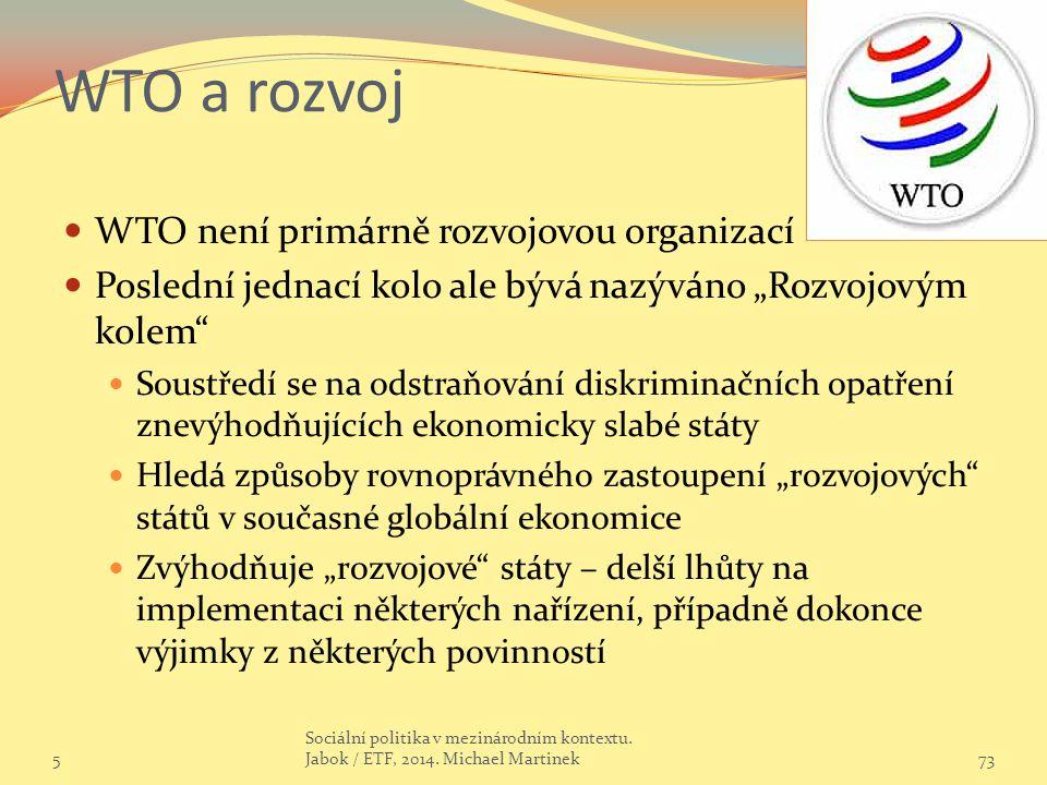 """WTO a rozvoj WTO není primárně rozvojovou organizací Poslední jednací kolo ale bývá nazýváno """"Rozvojovým kolem Soustředí se na odstraňování diskriminačních opatření znevýhodňujících ekonomicky slabé státy Hledá způsoby rovnoprávného zastoupení """"rozvojových států v současné globální ekonomice Zvýhodňuje """"rozvojové státy – delší lhůty na implementaci některých nařízení, případně dokonce výjimky z některých povinností 573 Sociální politika v mezinárodním kontextu."""