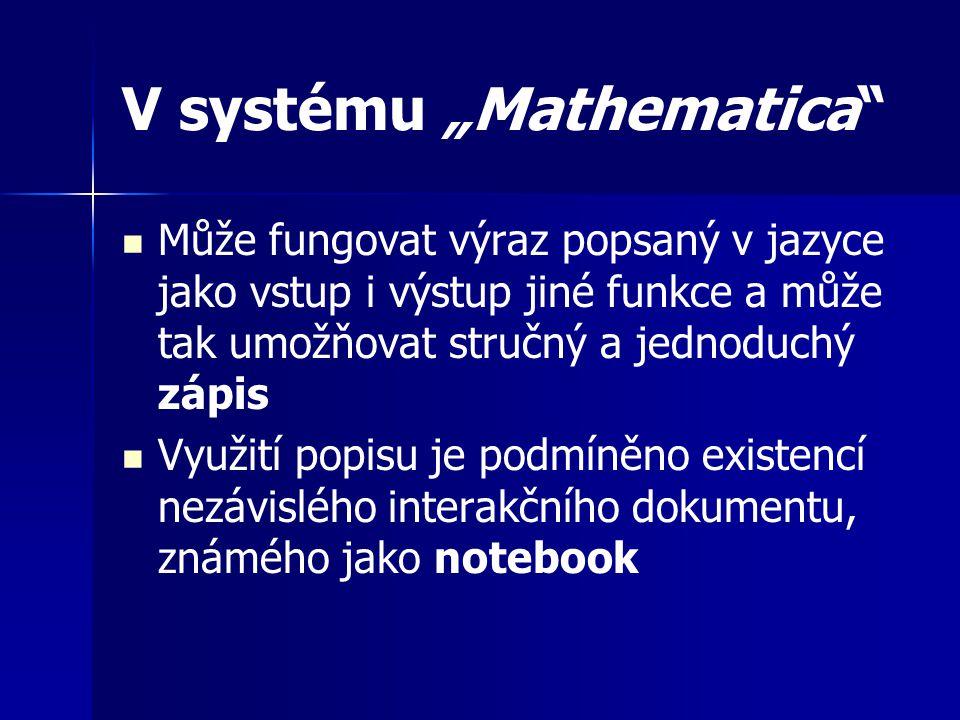 """V systému """"Mathematica Může fungovat výraz popsaný v jazyce jako vstup i výstup jiné funkce a může tak umožňovat stručný a jednoduchý zápis Využití popisu je podmíněno existencí nezávislého interakčního dokumentu, známého jako notebook"""