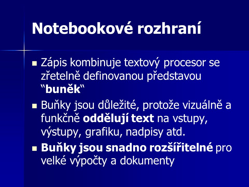 Notebookové rozhraní Zápis kombinuje textový procesor se zřetelně definovanou představou buněk Buňky jsou důležité, protože vizuálně a funkčně oddělují text na vstupy, výstupy, grafiku, nadpisy atd.