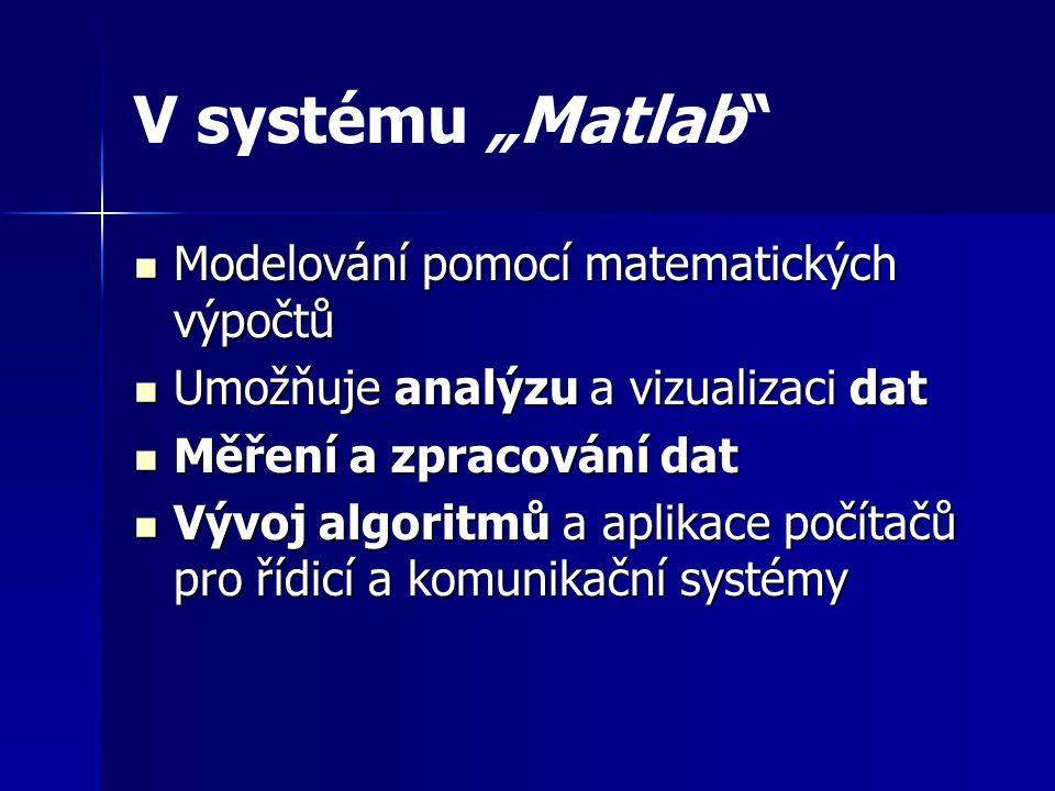 """V systému """"Matlab Modelování pomocí matematických výpočtů Modelování pomocí matematických výpočtů Umožňuje analýzu a vizualizaci dat Umožňuje analýzu a vizualizaci dat Měření a zpracování dat Měření a zpracování dat Vývoj algoritmů a aplikace počítačů pro řídicí a komunikační systémy Vývoj algoritmů a aplikace počítačů pro řídicí a komunikační systémy"""