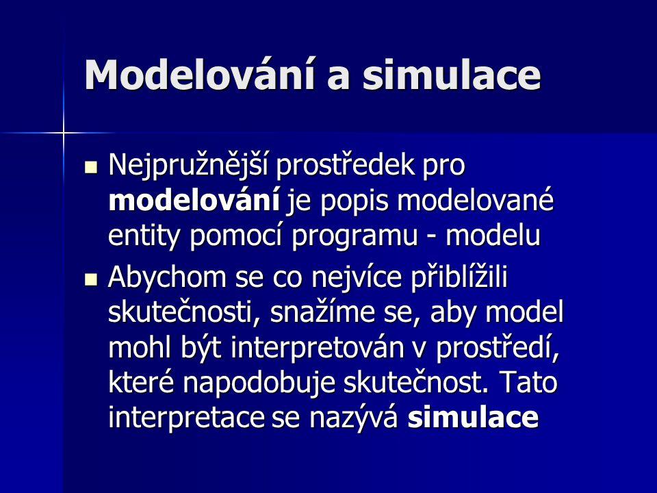 Modelování a simulace Nejpružnější prostředek pro modelování je popis modelované entity pomocí programu - modelu Nejpružnější prostředek pro modelování je popis modelované entity pomocí programu - modelu Abychom se co nejvíce přiblížili skutečnosti, snažíme se, aby model mohl být interpretován v prostředí, které napodobuje skutečnost.