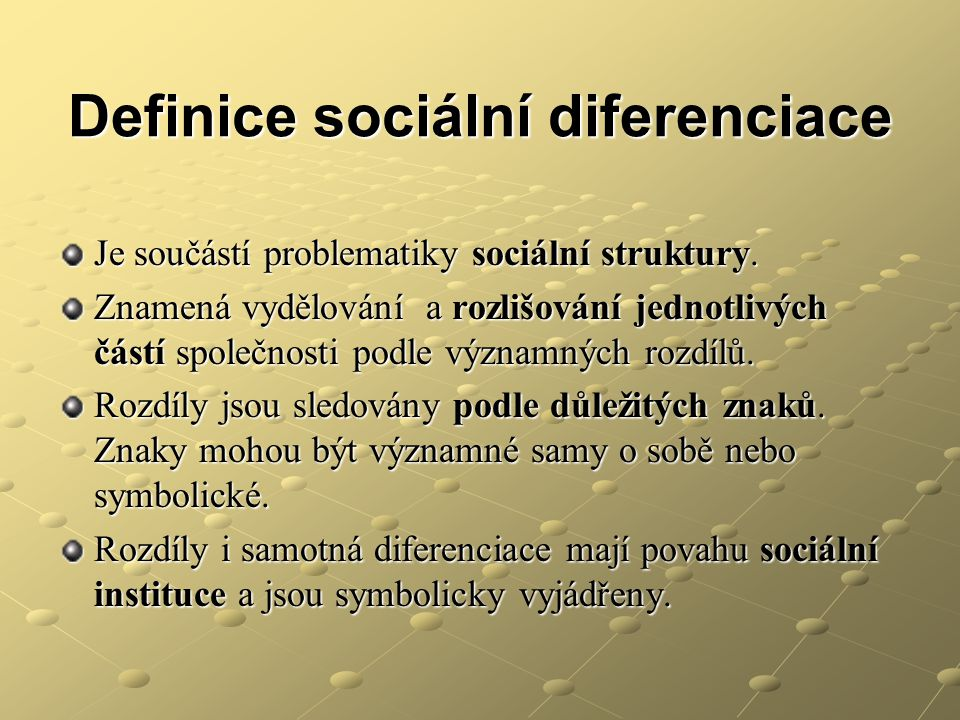 Definice sociální diferenciace Je součástí problematiky sociální struktury. Znamená vydělování a rozlišování jednotlivých částí společnosti podle význ