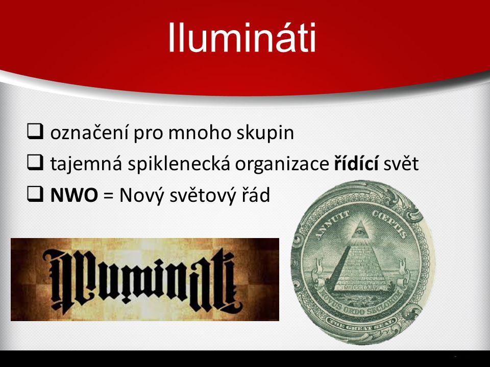 Ilumináti  označení pro mnoho skupin  tajemná spiklenecká organizace řídící svět  NWO = Nový světový řád